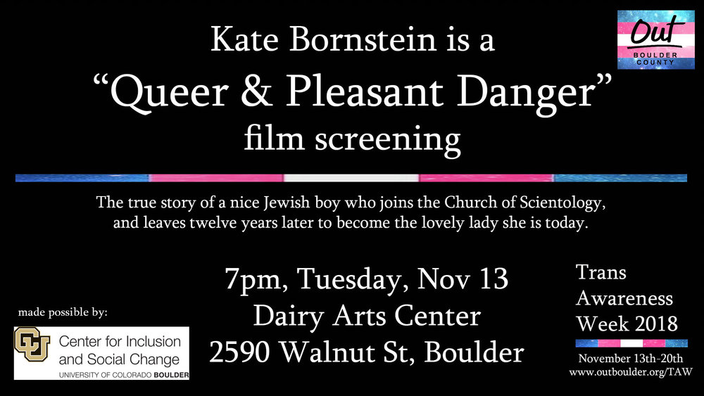 "Kate Bornstein  is a ""Queer and Pleasant Danger"" film screening at the Dairy Arts Center, Boedecker Theater. For decades, performance artist and writer Kate Bornstein has been exploding binaries and deconstructing gender and, her own identity. Trans-dyke. Reluctant polyamorist. Sadomasochist. Recovering Scientologist. Pioneering Gender Outlaw. Kate Bornstein Is a Queer and Pleasant Danger presents her on her latest tour with rollicking public performances and painful personal revelations as it bears witness to Kate as a trailblazing artist, theorist, and activist who inhabits a space between male and female with wit, style, and astonishing candor. By turns meditative and playful, the film invites us on a thought-provoking journey through Kate's world in seeking answers to some of life's biggest questions. (Same Feder, 2014, USA, 1:12, NR)   Facebook Event Info"