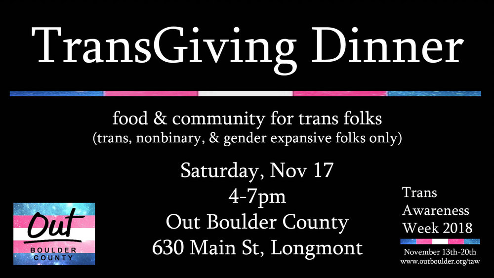 Community meal open to trans, non-binary, and gender expansive individuals only. Our annual TransGiving Dinner is a celebration of our trans community. Join together with other trans identified folk and enjoy a free traditional holiday meal in a safe and welcoming environment. Meet old and new friends and enjoy sharing space with folks who share a trans identity.    Facebook Event Info     This event is for trans-identified individuals only. This event is 18+. Folks ages 16 or 17 may be allowed with guardian permission. Please RSVP to the event via the link below so we may be able to accommodate all attending:    TransGiving RSVP
