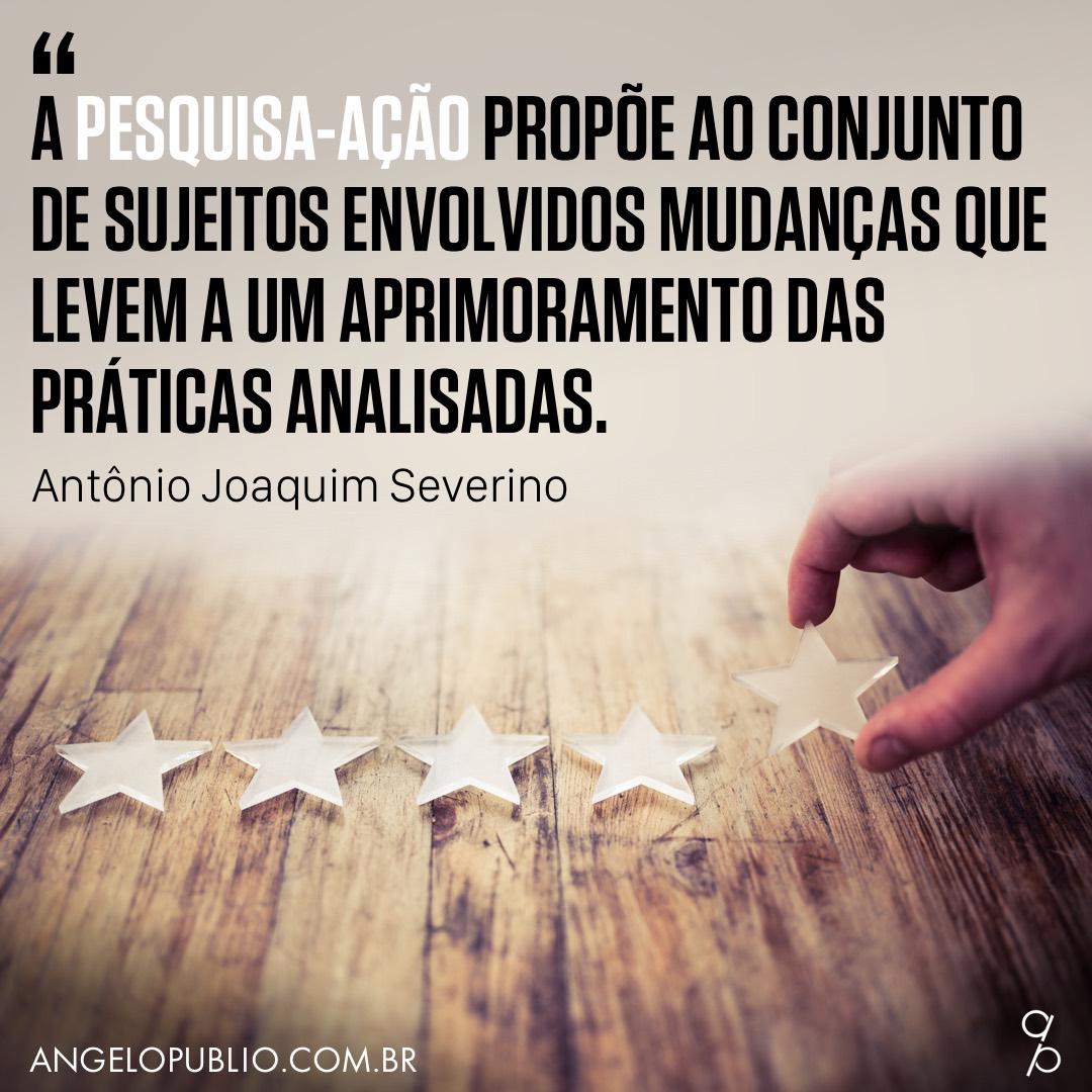 """""""A pesquisa-ação propõe ao conjunto de sujeitos envolvidos mudanças que levem a um aprimoramento das práticas analisadas."""" (Antônio Joaquim Severino)"""