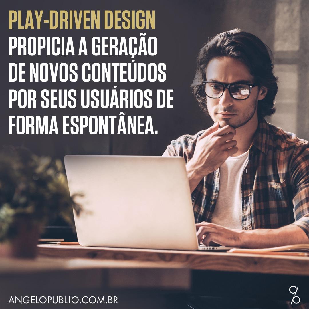 Play-Driven Design propicia a geração de novos conteúdos por seus usuários de forma espontânea.