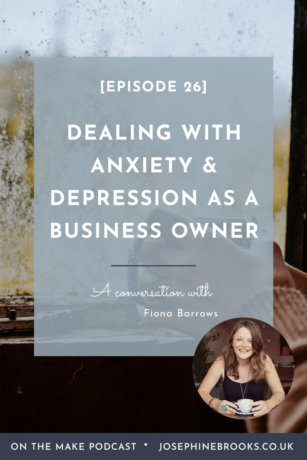 A conversation about managing anxiety and depression as a business owner - Episode 26 of On The Make podcast with Josephine Brooks and Fiona Barrows