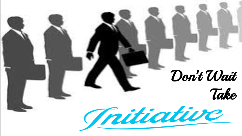 Don't Wait Take Initiative