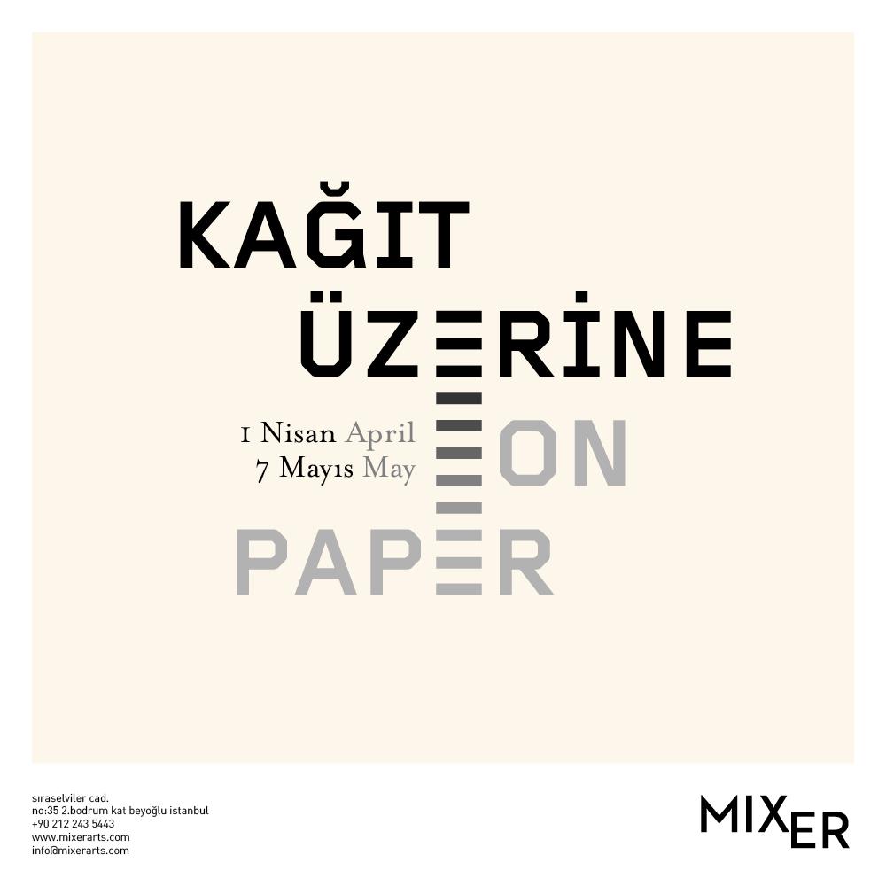 """Kağıt Üzerine    (2016)   Mixer'in 1 Nisan tarihinde açılacak olan sergisi  Kağıt Üzerine , farklı disiplinler ile çalışan sanatçıları """"kağıt üzerine"""" bir diyalog kurmak adına bir araya getiriyor. Sergi genel olarak kağıdın, yaratım sürecindeki yerine odaklanarak sanatçının üretimi için vazgeçilmez bir malzeme olduğunu hatırlatıyor. Herhangi bir fikrin dış dünyayla ilk teması ve dışavurumunun kağıt üzerinden gerçekleştiği bu durumlar, soyut ile somutun ilk buluşması olarak değerlendirilebilir."""
