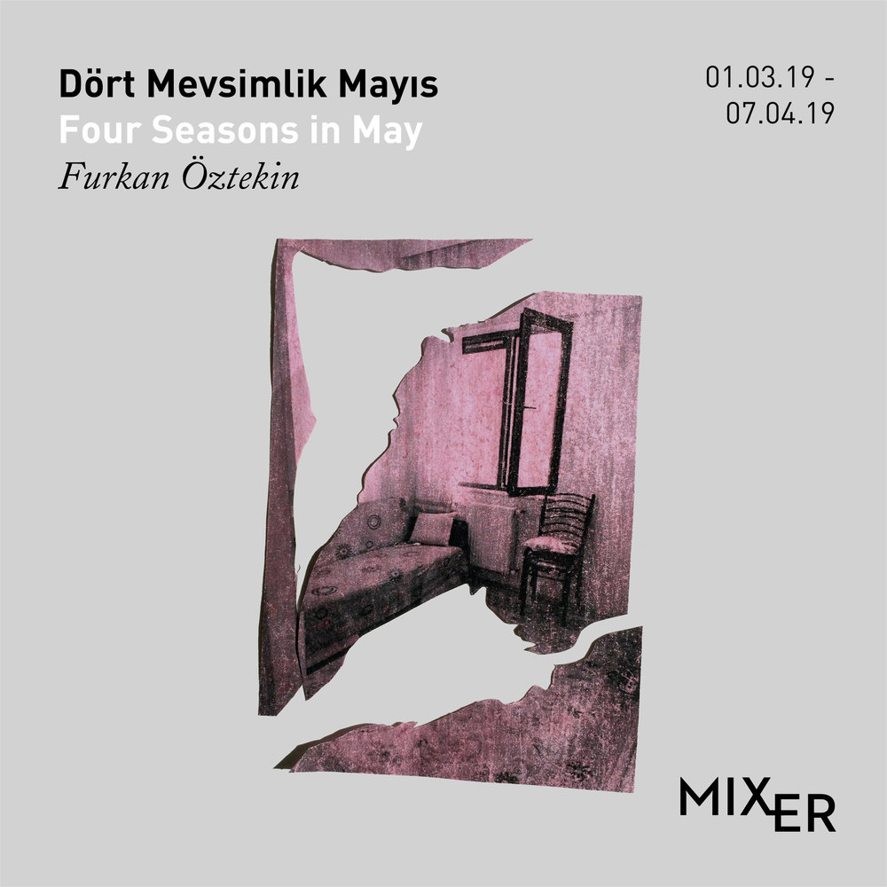 "Four Seasons in May    (2019)   Mixer, hosts ""Four Seasons in May"", the first solo exhibition of Furkan Öztekin between March 1st and April 6th, 2019. In his works, Furkan Öztekin focuses on events that are important in LGBTI+ resistance history such as Ülker Street, Eryaman and Meis Houses."