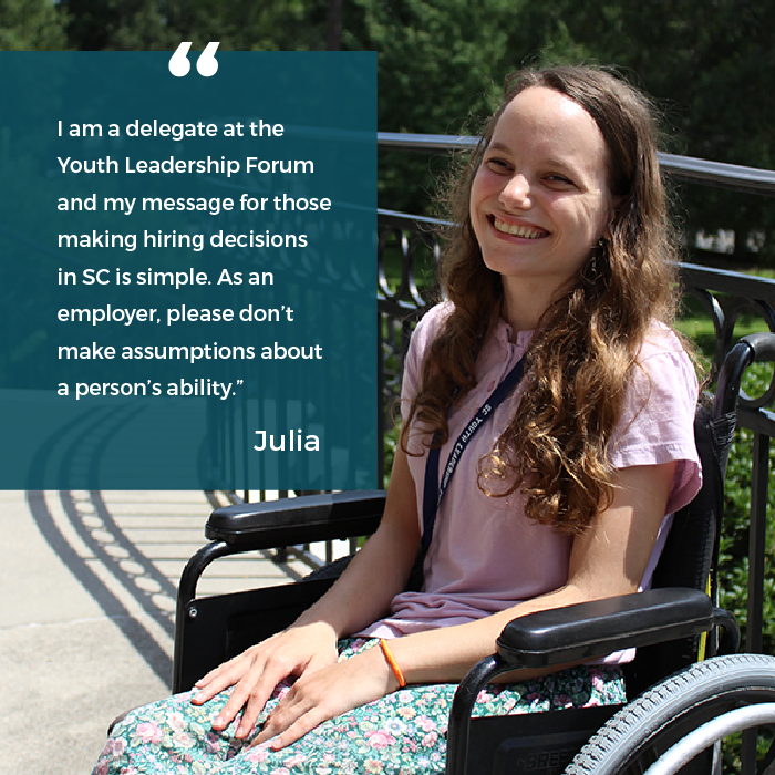 "Julia says ""I am a delegate at the Youth Leadership Forum and my message for those making hiring decisions in SC is simple. As an employer, please don't make assumptions about a person's ability."""