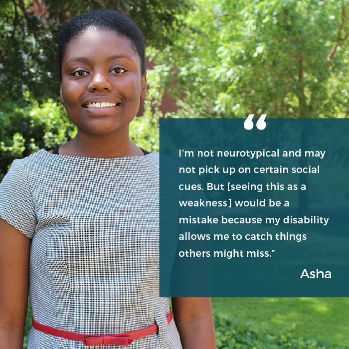 "Asha says ""I'm not neurotypical and may not pick up on certain social cues. But seeing this as a weakness would be a mistake because my disability allows me to catch things other might miss."""