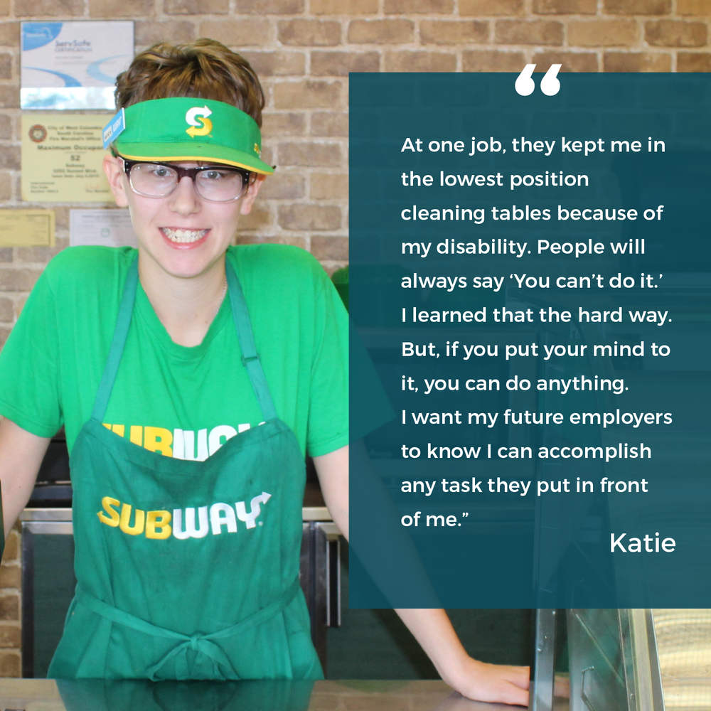 "Katie says ""At one job, they kept me in the lowest position cleaning tables because of my disability. People will always say ""You can't do it"". I learned that the hard way. But, if you put your mind to it, you can do anything. I want my future employers to know I can accomplish any task they put in front of me."""