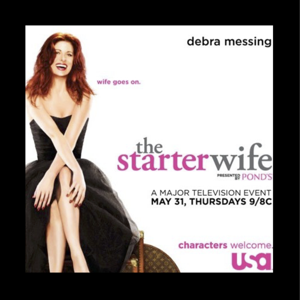 THE STARTER WIFE   -  Score by: Starr Parodi & Jeff Eden Fair   Executive Producers: Gigi Levangie Grazer, Josann McGibbon & Sara Pariott  Co-executive Producer: Dan Lerner  Starring: Debra Messing, Hart Bochner, Joe Mantengna, Judy Davis, and Chris Diamantopoulos