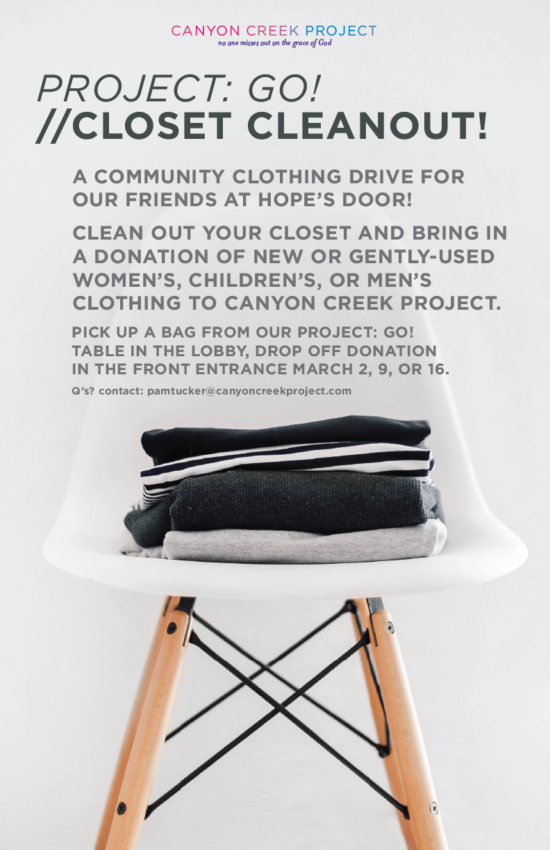 PROJECT: GO! IS OUR way of going out into our community to show God's grace in a tangible way! - Our current Project: GO! isCLOSET CLEANOUT!We're partnering with Hope's Door New Beginning Center for a community clothing drive! Clean out your closet and bring in a donation to Canyon Creek Project during our March 2, 9, or 16 services. Donation bags available Feb 16. For questions or more info, contact pamtucker@canyoncreekproject.com.