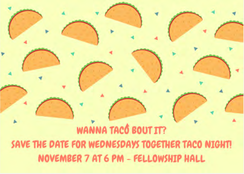 Join us for Taco Night at Wednesday's Together on Nov 7 @ 6 p.m. in the Fellowship Hall.