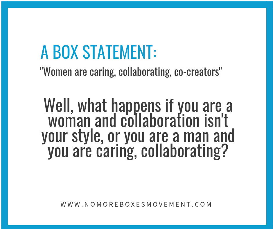 "A Box Statement: ""Women are caring, collaborating, co-creators… Well, what happens if you are a woman and collaboration isn't your style, or you are a man and you are caring, collaborating?"