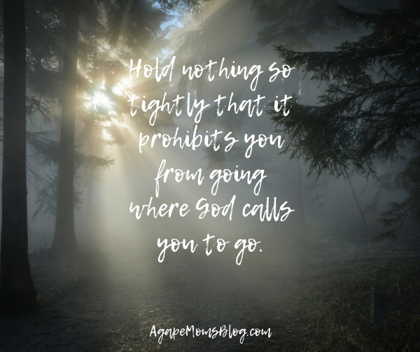 Hold nothing so tightly that it prohibits you from going where God calls you to go..jpg