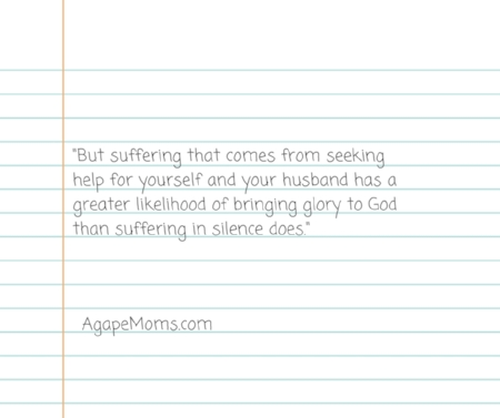 But suffering that comes from seeking help for yourself and your husband has a greater likelihood of bringing glory to God than suffering in silence does..jpg