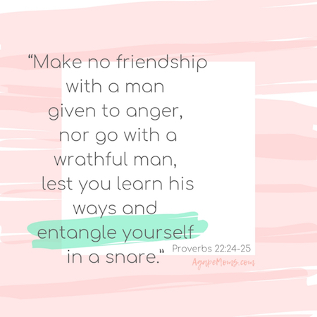 Make no friendship with a man given to anger, nor go with a wrathful man, lest you learn his ways and entangle yourself in a snare.jpg
