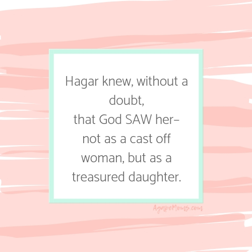 Hagar knew, without a doubt, that God saw her– not as a cast off woman, but as a treasured daughter with great value.-2.jpg