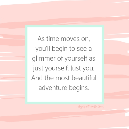 As time moves on, you'll begin to see a glimmer of yourself as just yourself. Just you. And the most beautiful adventure begins. .jpg