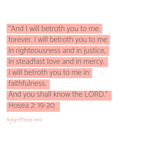 Copy And I will betroth you to me forever. I will betroth you to me in righteousness and in justice, in steadfast love and in mercy.I will betroth you to me in faithfulness. And you shall know theLORD..jpg