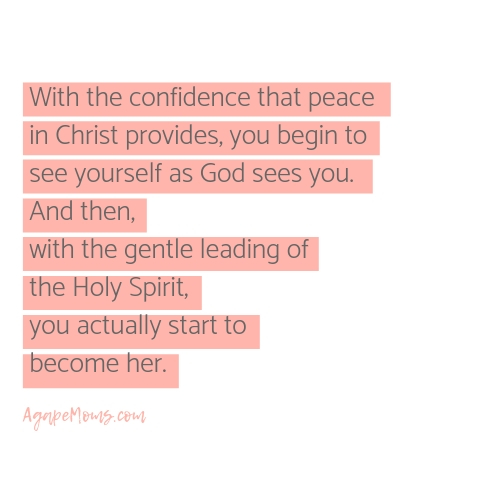 With the confidence that peace  in Christ provides, you begin to see yourself as God sees you.  And then,  with the gentle leading of  the Holy Spirit,  you actually start to  become her..jpg