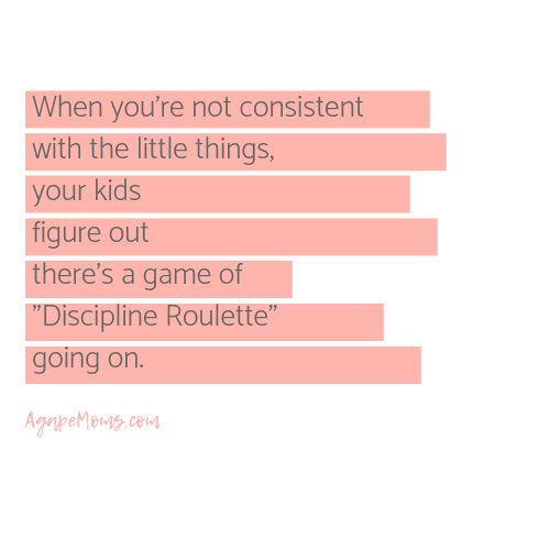 But when you're not consistent with the little things, your kids figure out that there's a game of %22Discipline Roulette%22 going on.png