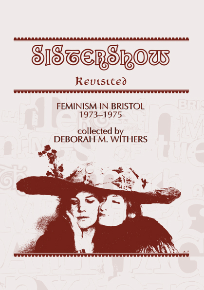Sistershow Revisited (2013) - Sistershow Revisited uses the antics of a Bristol-based theatre group to tell the history of feminism in Bristol 1973-1975. Based on the Heritage Lottery Funded exhibition of the same name, it contains colour photographs, archival material, original articles and commentary. Edited by Deborah M Withers.