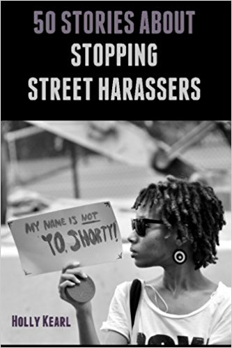 "50 Stories about Stopping Street Harassers (2013) - Gender-based street harassment impacts at least 80% of women. Ending it will require a complete cultural shift in how women are viewed and treated in societies worldwide. In the meantime, street harassment happens every day – so what can we do about it? While there is no ""best"" way to deal with harassers, each of the 50 one-page stories offers creative, entertaining, and empowering techniques and strategies for readers to consider trying out. Edited by Holly Kearl."