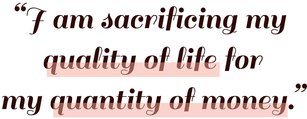 Quote: I am sacrificing my quality of life for my quantity of money.
