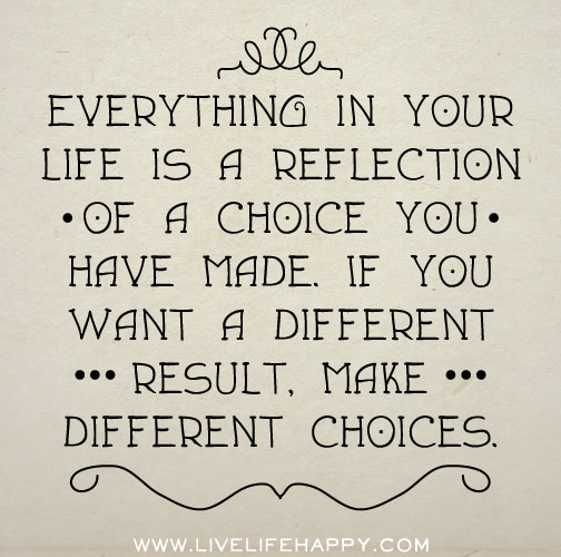 everything-in-your-life-is-a-refelction-of-a-choice-you-have-made-if-you-want-a-different-result-make-different-choices.jpg