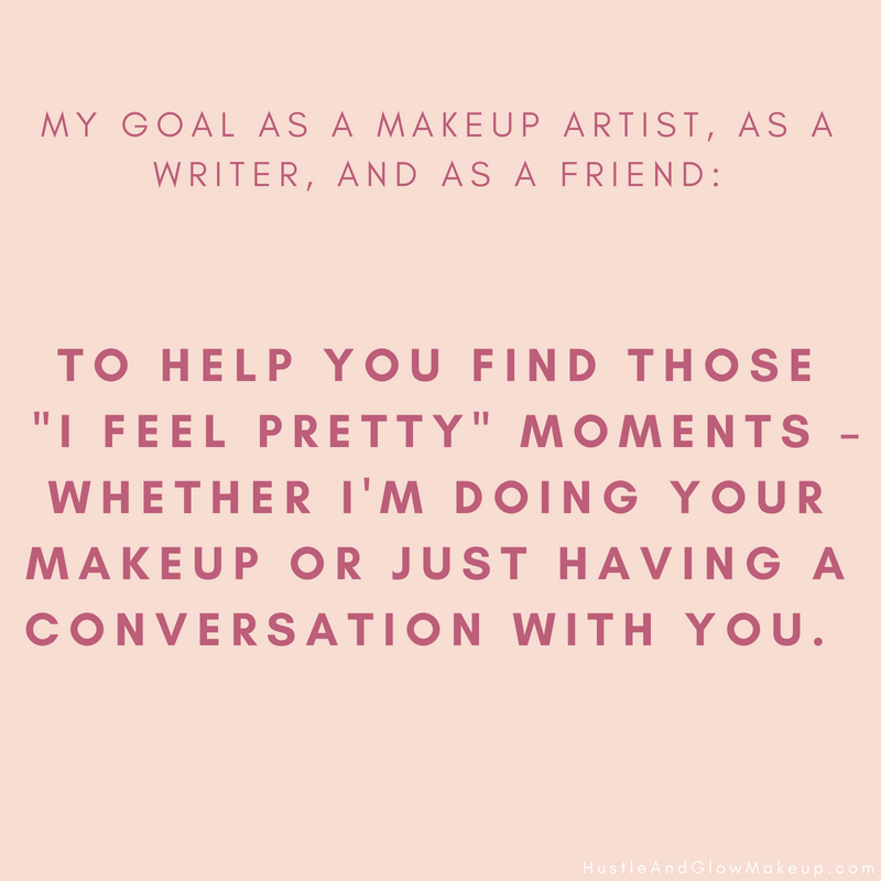 My goal as a makeup artist, as a writer, and as a friend, is to help you find those _I feel pretty_ moments – whether I'm doing your makeup or just having a conversation with you. After all, when you feel pretty, I f (2).png