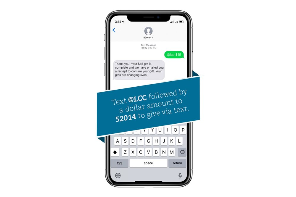 TEXT TO GIVE - Text @LCC and your gift amount to 52014. If this is your first time to give, you'll get a text back with a link to set up your text message giving account. Fill out your payment information—after you've done this once, it will be remembered for future donations. Once a donation is made, you'll get an emailed receipt.