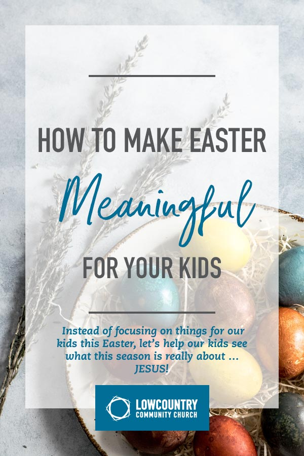 How to Make Easter Meaningful for Your Kids | LowCountry Community Church | Bluffton, SC