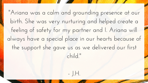 _Ariana was a calm and grounding presence at our birth. She was very nurturing and helped create a feeling of safety for my partner and I. Ariana will always have a special place in our hearts because of the support  (1).png