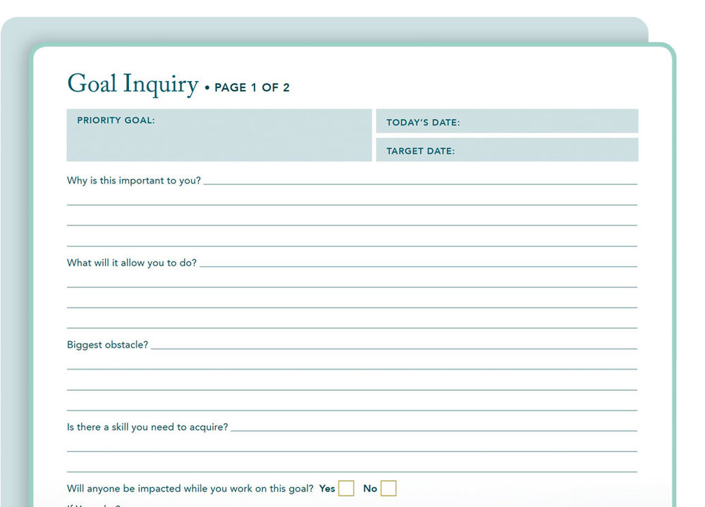 "Goal Inquiry Form - This form sets the stage for your ""top-priority goal,"" giving you the full picture of where you want to go and what you need to do to get there. In-depth questions based on the latest research ensure you're priming your mind-set to support your goal and overcome limiting beliefs."
