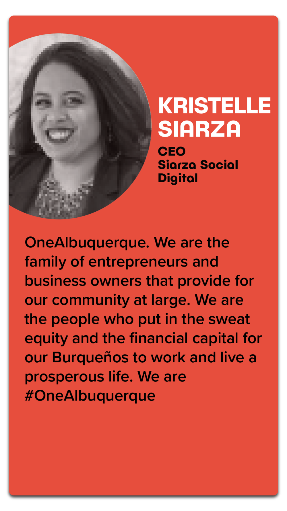 "Kristelle Siarza, CEO, Siarza Social Digital  ""OneAlbuquerque. We are the family or entrepreneur and business owners that provide for our community at large. We are the people who put in the sweat equity and the financial capital for our Burqueños to work and live a prosperous life. We are #OneAlbuquerque."""