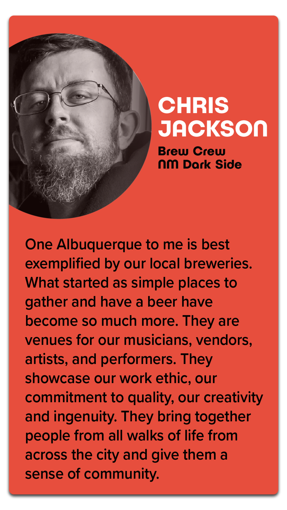 """Chris Jackson, Brew Crew, NM Dark Side  """"One Albuquerque to me is best exemplified by our local breweries. What started as simple places to gather and have a beer have become so much more. They are venues for our musicians, vendors, artists, and performers. They showcase our work ethic, our commitment to quality, our creativity and ingenuity. They bring together people from all walks of life fro across the city and give them a sense of community."""""""