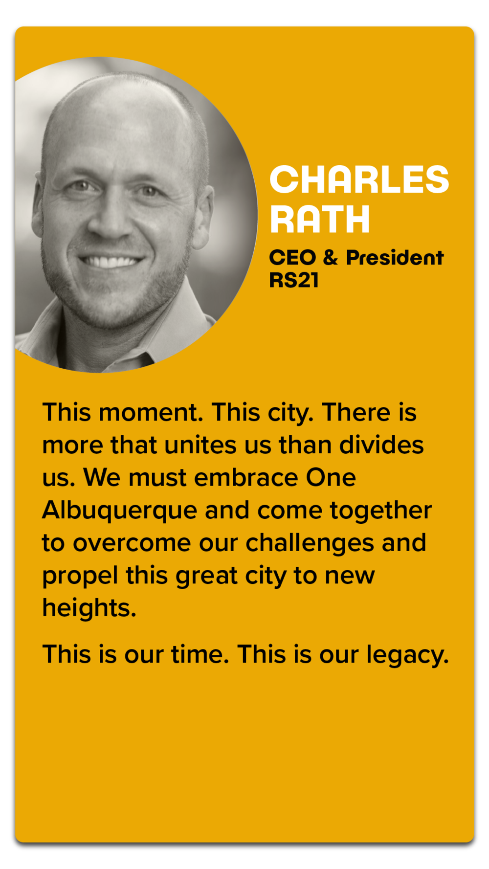 """Charles Rath, CEO & President, RS21  """"This moment. This city. There is more that unites us than divides us. We must embrace One Albuquerque and come together to overcome our challenges and propel this great city to new heights.  This is our time. This is our legacy."""""""