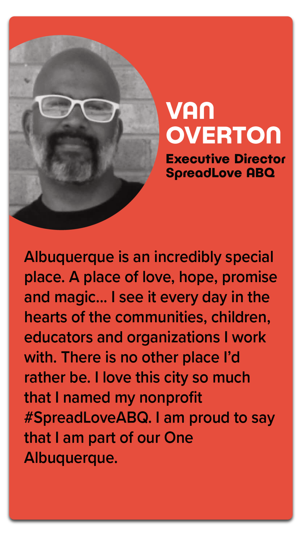 "Van Overton, Executive Director, SpreadLove ABQ  ""Albuquerque is an incredibly special place. A place of love, hope, promise and magic...I see it every day in the hearts of the communities, children, educators and organizations I work with. There is no other place I'd rather be. I love this city so much that I named my nonprofit #SpreadLoveABQ. I am proud to say that I am part of our One Albuquerque."""