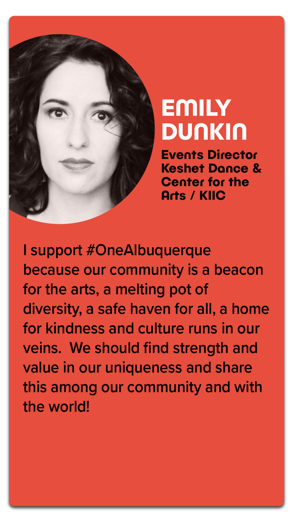 "Emily Dunkin, Events Director, Keshet Dance & Center for the Arts / KIIC  ""I support #OneAlbuquerque because our community is a beacon for the arts, a melting pot of diversity, a safe haven for all, a home for kindness and culture runs in our veins. We should find strength and value in our uniqueness and share this amount our community and with the world!"""