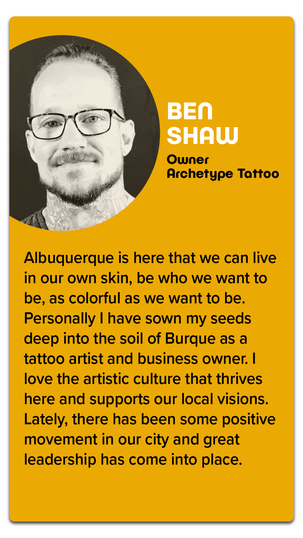 """Ben Shaw, Owner, Archetype Tattoo  """"Albuquerque is here that we can live in our own skin, be who we want to be, as colorful as we want to be. Personally I have sown my seeds deep into the soil of Burque as a tattoo artist and business owner. I love the artistic culture that thrives here and supports our local visions. Lately, there has been some positive movement in our city and great leadership has come into place."""""""