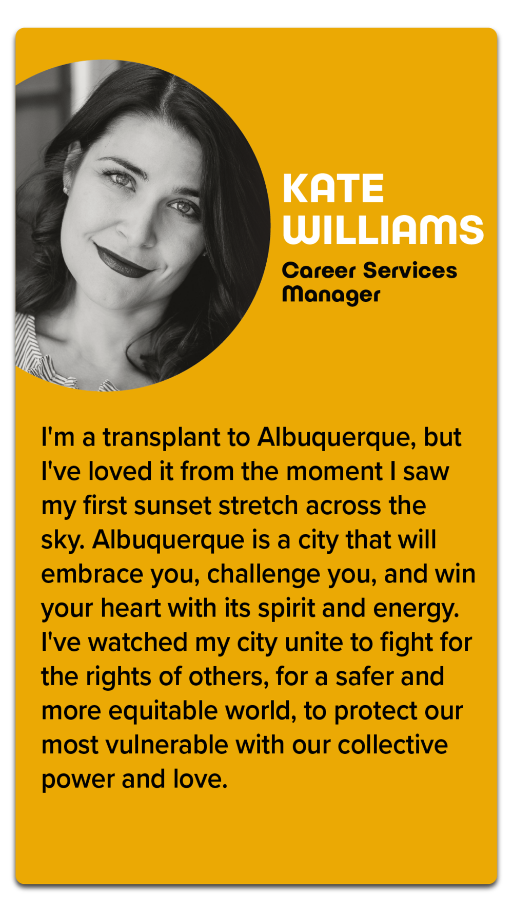 "Kate Williams, Career Services Manager  ""I'm a transplant to Albuquerque, but I've loved it from the moment I saw my first sunset stretch across the sky. Albuquerque is a city that will embrace you, challenge you, and win your heart with its spirit and energy. I've watched my city unite to fight for the rights of others, for a safer and more equitable world, to protect our most vulnerable with our collective power and love."""