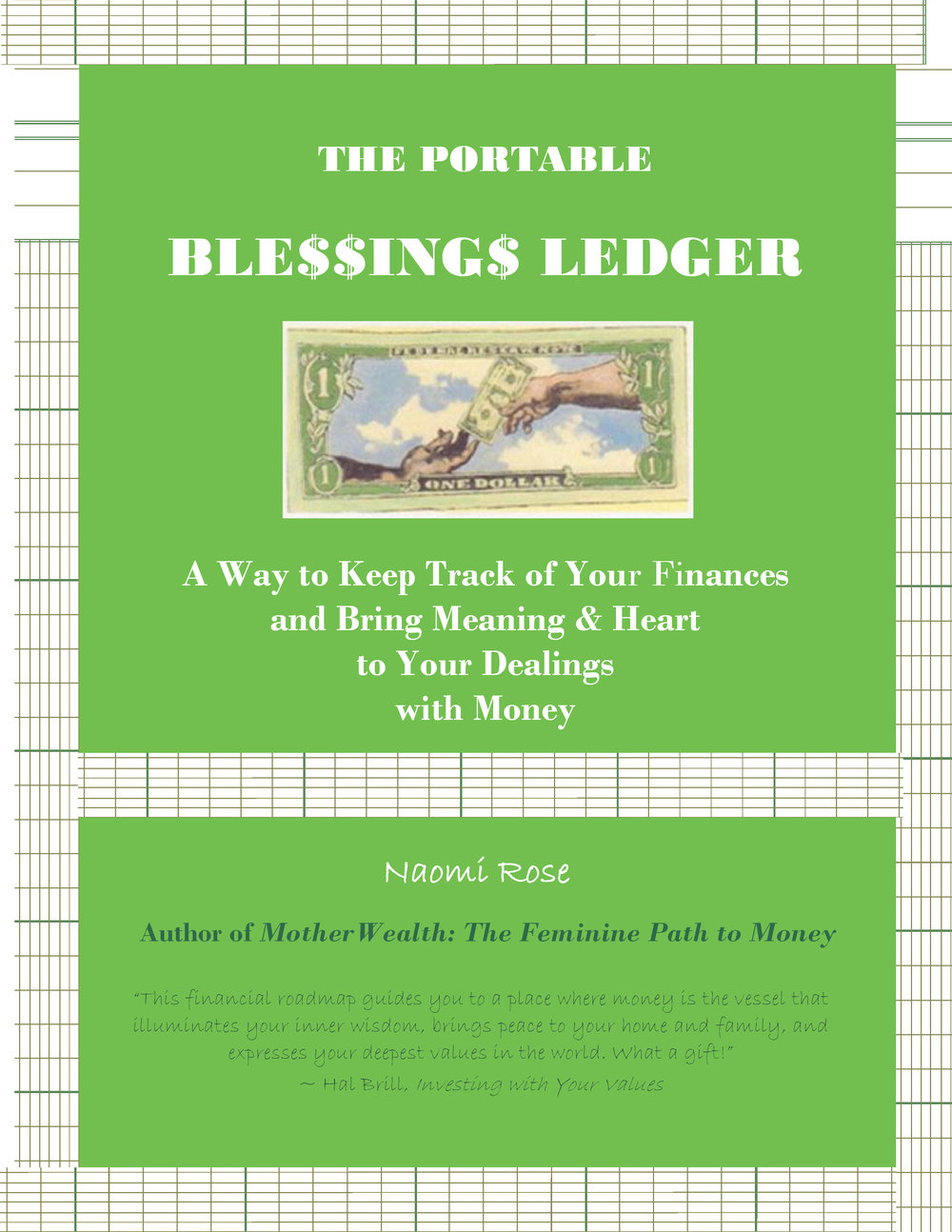 - THE PORTABLE BLESSINGS LEDGER: A way to Keep Track of Your Finances and Bring Meaning & Heart to Your Dealings with Money, by NAOMI ROSEWhat if every time your hands, mind, and heart touched money, something wonderful happened? The Portable Blessings Ledger helps you bring your heart and finances together in an immediate, hands-on way — and reap the benefits and blessings that accrue.