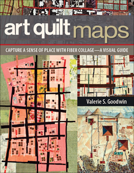Art Quilt Maps: Capture a Sense of Place with Fiber Collage-A Visual Guide - 2013 C & T Publishing