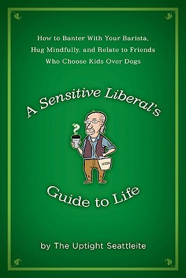A Sensitive Liberal's Guide to Life - A book based on the character from my Seattle Weekly column,