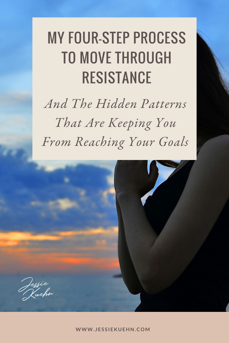 My Four-Step Process To Move Through Resistance - And the Hidden Patterns That Are Keeping Your From Reaching Your Goals