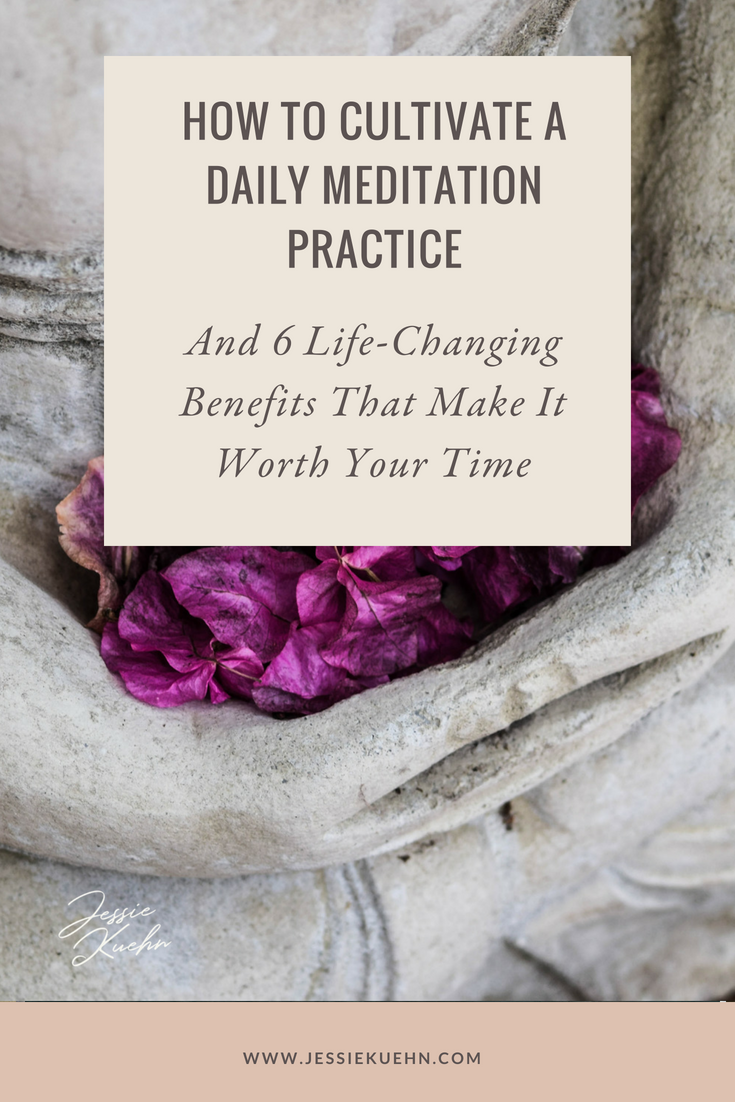 How to Cultivate a Daily Meditation Practice & 6 Life-Changing Benefits That Make It Worth Your Time