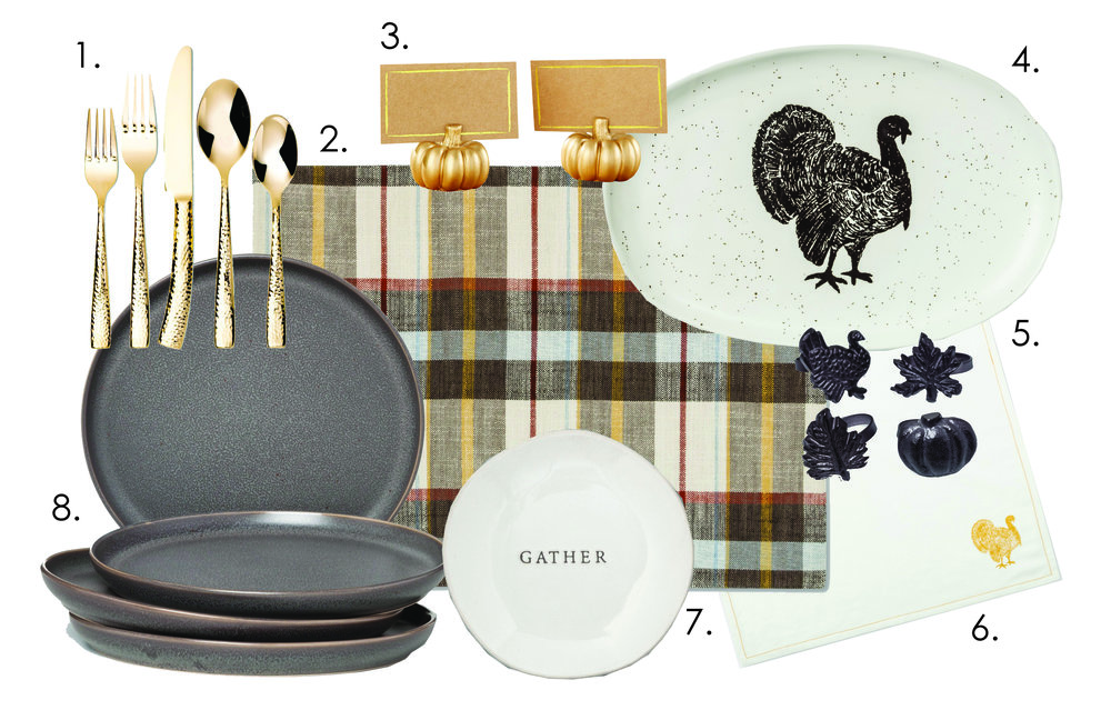 1.  Gold Silverware   2.  Plaid Placemat Cream   3.  Pumpkin Place Card Holder   4.  Turkey Serving Platter   5.  Black Thanksgiving Napkin Rings   6.  Turkey Napkins   7.  Hearth and Hand Appetizer Plates   8.  Black Stoneware Plates  (these are a little smaller than standard plates)