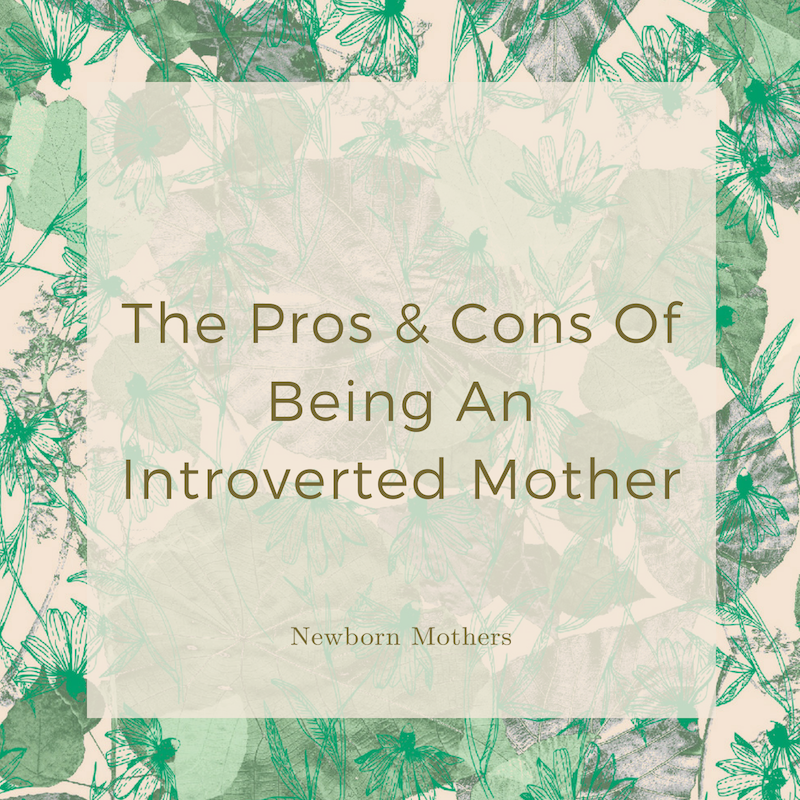 The Pros & Cons Of Being An Introverted Mother — Newborn Mothers