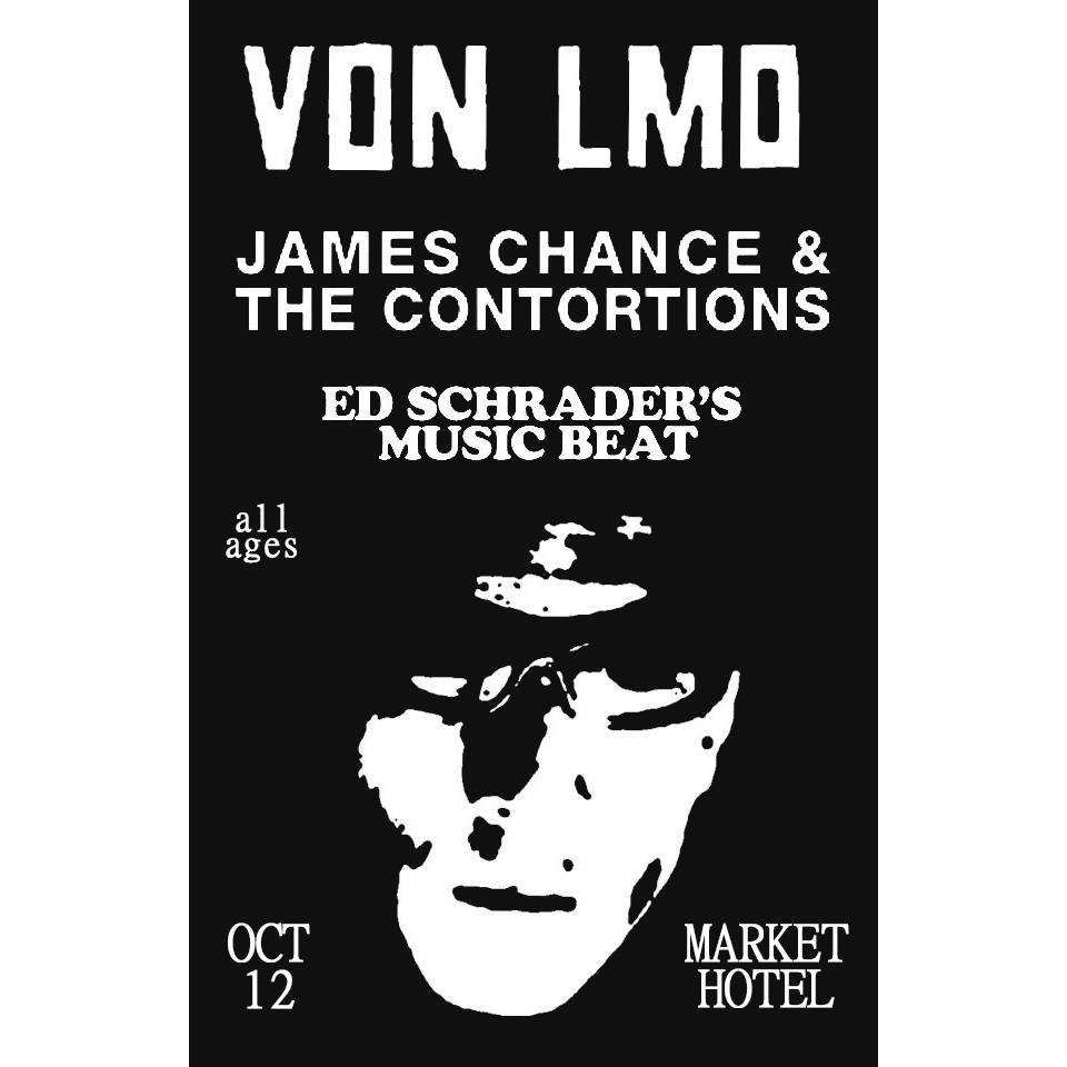 <<<< Von Lmo   https://vonlmo.bandcamp.com/  Von LMO claims also to have been born in two places at the same time – to Sicilian parents in Brooklyn, NY, in 1924, and also simultaneously on the planet Strazar.  <<<  James Chance Official    https://jameschanceofficial.blogspot.com/  No Wave/improvisational jazz/punk band active since the 1970s  <<  Ed Schrader's Music Beat     https://edschradersmusicbeat.bandcamp.com/  Two-piece noise duo from Maryland  < Toned   https://toned.bandcamp.com/releases     9pm | All Ages | $20