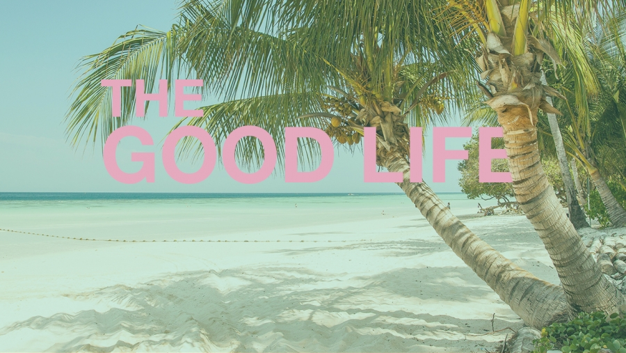 - What does the Good Life really look like?