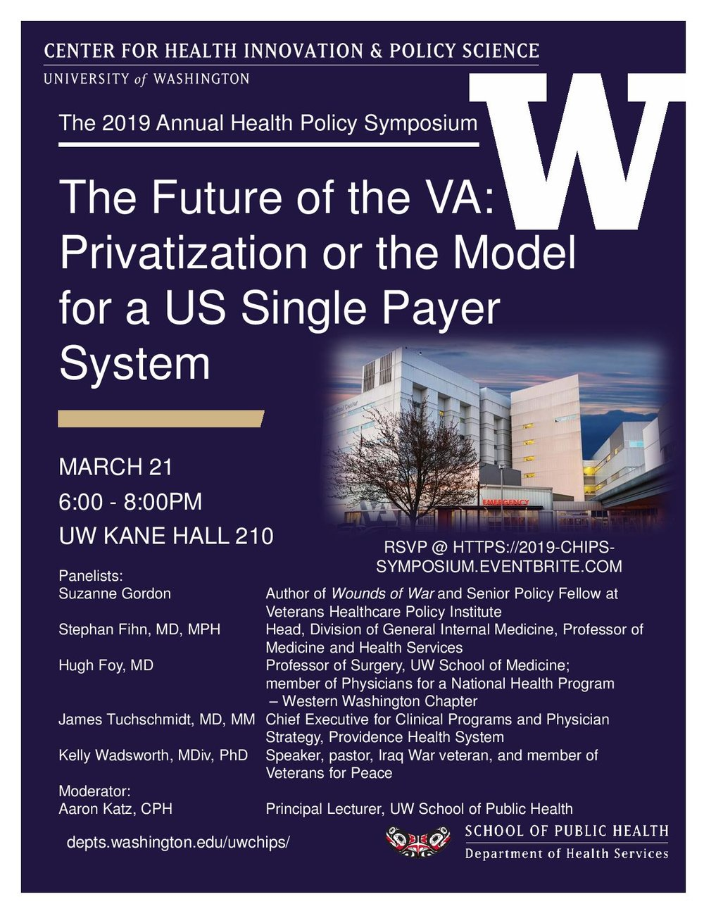 """Eventbrite    The Future of the VA: Privatization or the Model for a US Single Payer System?    About this Event   The University of Washington (UW)  Center for Health Innovation & Policy Science (CHIPS)  presents its  inaugural  Annual Health Policy Symposium, """"The Future of the VA: Privatization or the Model for a US Single Payer System?"""" Please join us for a timely and thought-provoking discussion followed by a period for audience questions, moderated by UW heath policy expert,  Aaron Katz .   Tickets:   The event is open to the public, but space is limited to 240 people. Therefore, please RSVP via  Eventbrite  by clicking the green """"Register"""" button and checking out your free ticket.   Panelists include:    Suzanne Gordon - Author of Wounds of War and Senior Policy Fellow at Veterans Healthcare Policy Institute   Stephan Fihn, MD, MPH - Head, Division of General Internal Medicine, Professor of Medicine and Health Services   Hugh Foy, MD - Professor of Surgery, UW School of Medicine; member of Physicians for a National Health Program - Western Washington Chapter   James Tuchschmidt, MD, MM - Chief Executive for Clinical Programs and Physician Strategy, Providence Health Systems   Kelly Wadsworth, MDiv, PhD - Speaker, pastor, Iraq War Veteran, and member of Veterans for Peace   Parking and transit information:   The event takes place at the University of Washington Seattle campus in Kane Hall. The closet parking option is to use  on-campus parking  at the  Central Plaza Garage . However, there is both  free and paid street parking  within a few blocks of the venue. If you plan to use King County Metro Transit, you can use  Plan a Trip  with the venue's address, 4069 Spokane Ln, Seattle, WA 98105, otherwise popular bus lines from Downtown Seattle (70), Magnolia/Fremont (31,32), North Seattle (67, 75, 372, 541/2), Capitol Hill (43), Ballard/Wallingford (44), South Seattle (48,167), and the Eastside (271,277, 540, 541/2, 556), all have stops near the venue.   More in"""