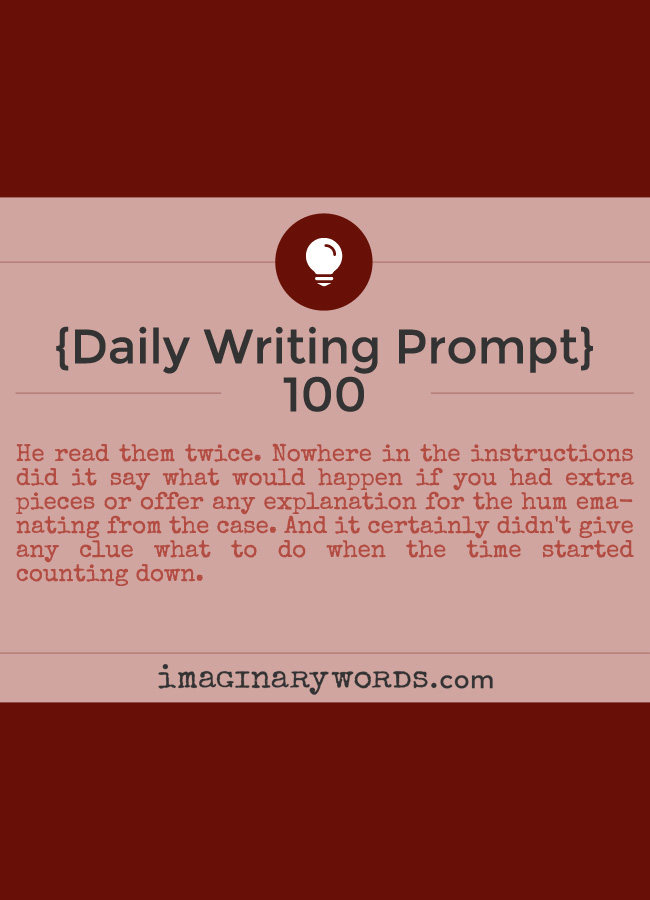 Daily Writing Prompts: He read them twice. Nowhere in the instructions did it say what would happen if you had extra pieces or offer any explanation for the hum emanating from the case. And it certainly didn't give any clue what to do when the time started counting down.